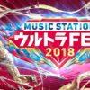 ミュージックステーション(Mステ)ウルトラフェス2018時間毎のタイムテーブルセットリスト出演者情報紹介