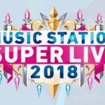 ミュージックステーション(Mステ)スーパーライブ2018 放送順タイムテーブル出演者 セットリスト歌唱曲 紹介
